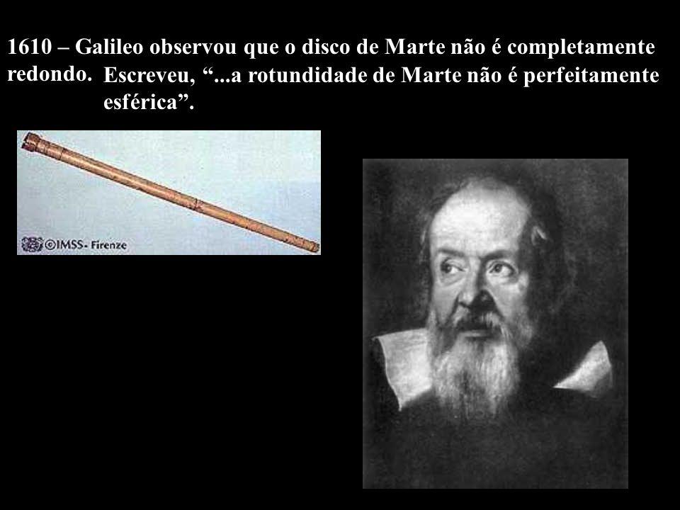 1610 – Galileo observou que o disco de Marte não é completamente redondo. Escreveu,...a rotundidade de Marte não é perfeitamente esférica.