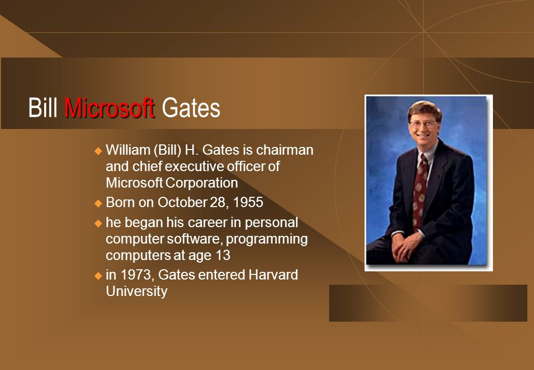Microsoft Bill Microsoft Gates William (Bill) H. Gates is chairman and chief executive officer of Microsoft Corporation Born on October 28, 1955 he be
