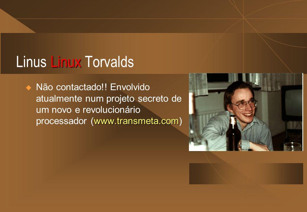 Linux Linus Linux Torvalds www.transmeta.com Não contactado!! Envolvido atualmente num projeto secreto de um novo e revolucionário processador (www.tr
