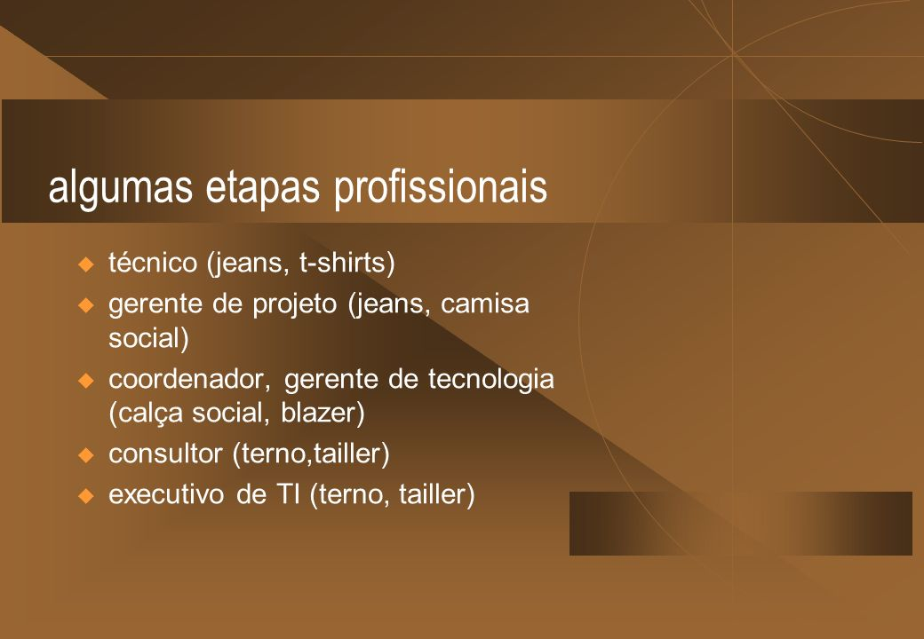 algumas etapas profissionais técnico (jeans, t-shirts) gerente de projeto (jeans, camisa social) coordenador, gerente de tecnologia (calça social, bla