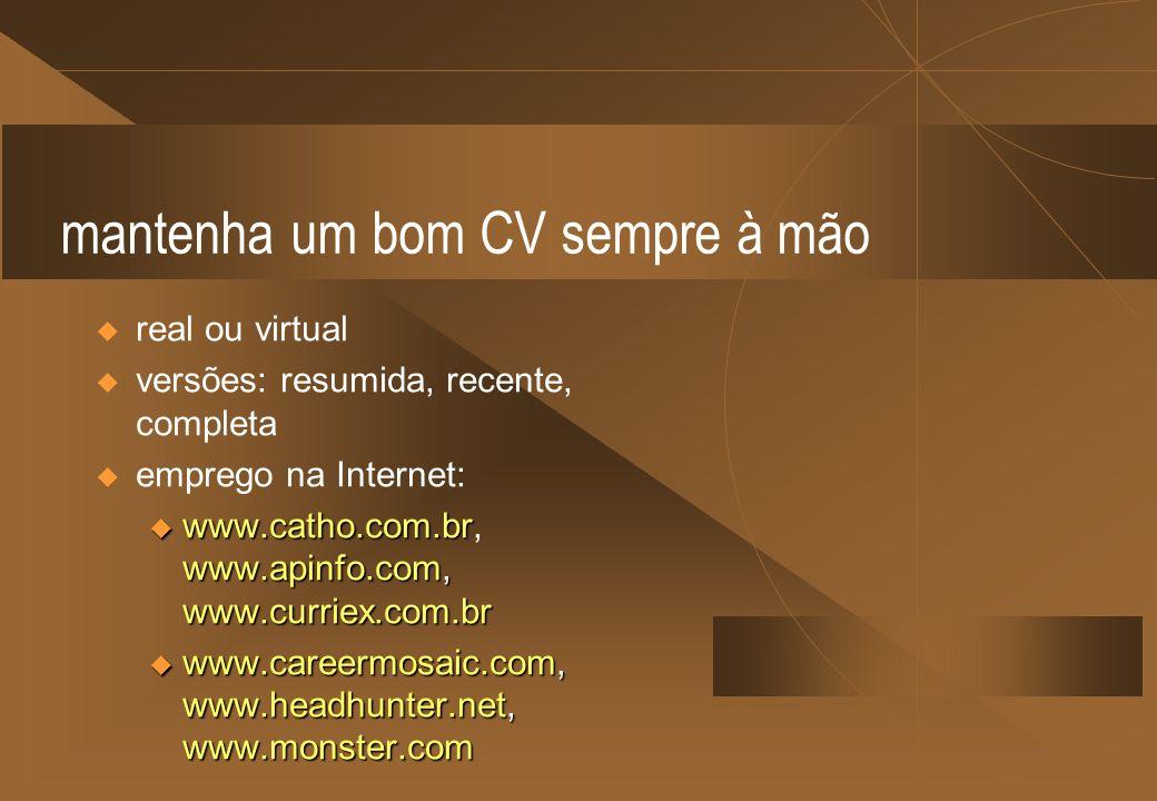 mantenha um bom CV sempre à mão real ou virtual versões: resumida, recente, completa emprego na Internet: u www.catho.com.br www.apinfo.com, www.curri