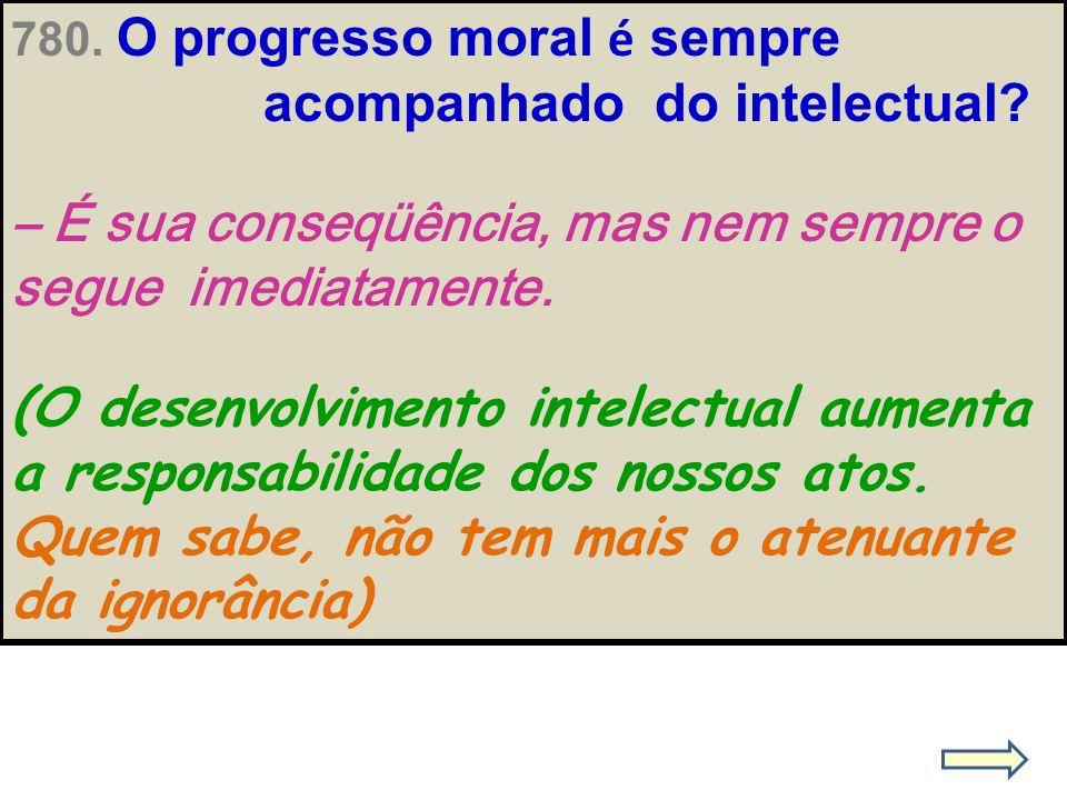 780. O progresso moral é sempre acompanhado do intelectual? – É sua conseqüência, mas nem sempre o segue imediatamente. (O desenvolvimento intelectual