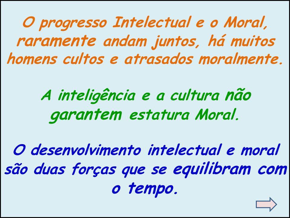 O progresso Intelectual e o Moral, raramente andam juntos, há muitos homens cultos e atrasados moralmente. A inteligência e a cultura não garantem est
