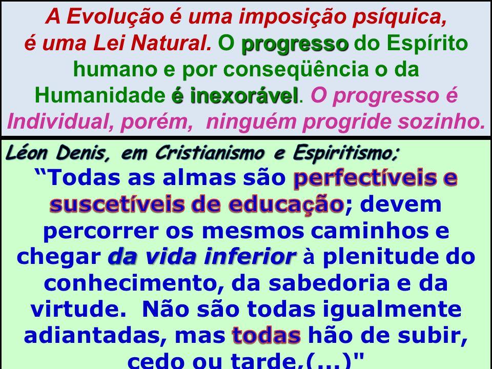 A Evolução é uma imposição psíquica, progresso é inexorável é uma Lei Natural. O progresso do Espírito humano e por conseqüência o da Humanidade é ine