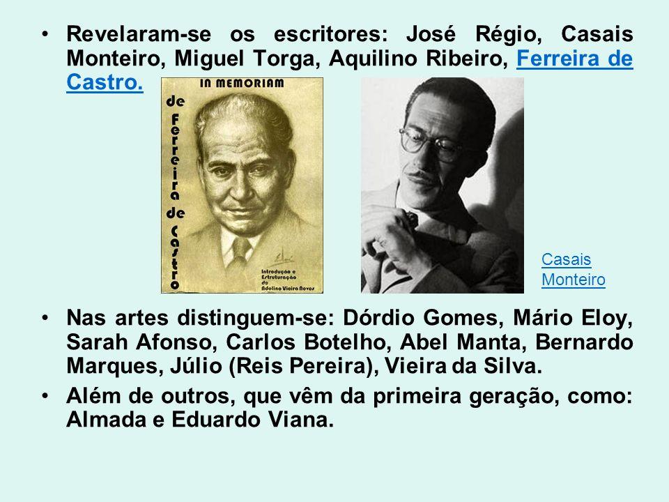Revelaram-se os escritores: José Régio, Casais Monteiro, Miguel Torga, Aquilino Ribeiro, Ferreira de Castro.Ferreira de Castro. Nas artes distinguem-s