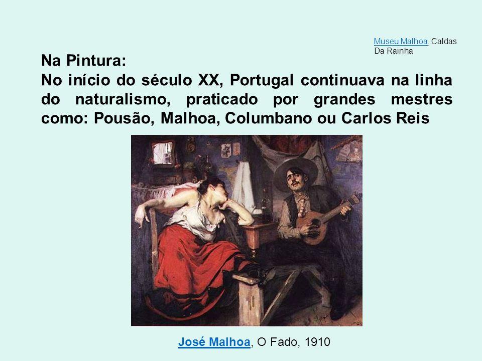 Na Pintura: No início do século XX, Portugal continuava na linha do naturalismo, praticado por grandes mestres como: Pousão, Malhoa, Columbano ou Carl