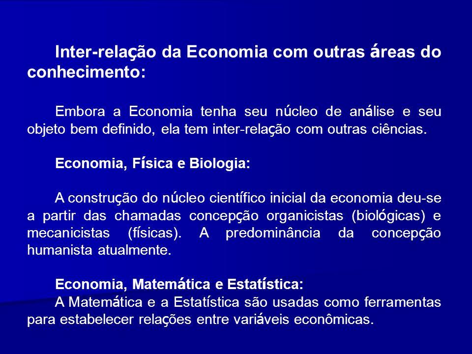 Inter-rela ç ão da Economia com outras á reas do conhecimento: Embora a Economia tenha seu n ú cleo de an á lise e seu objeto bem definido, ela tem in