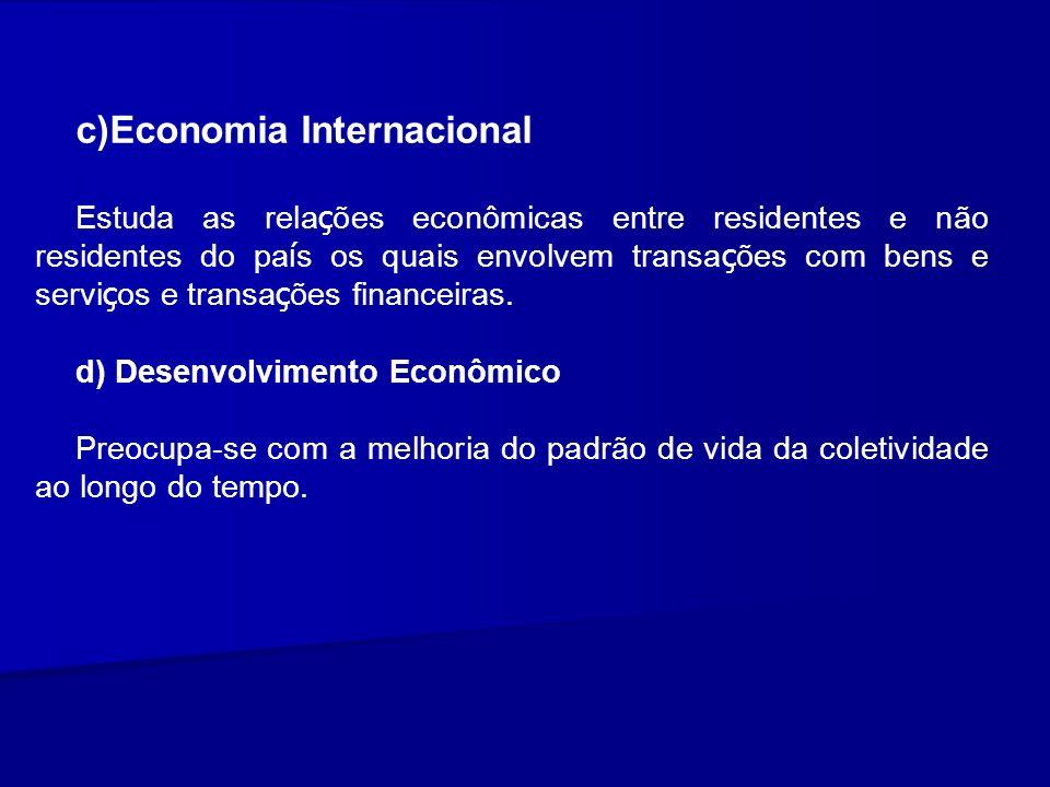 c)Economia Internacional Estuda as rela ç ões econômicas entre residentes e não residentes do pa í s os quais envolvem transa ç ões com bens e servi ç