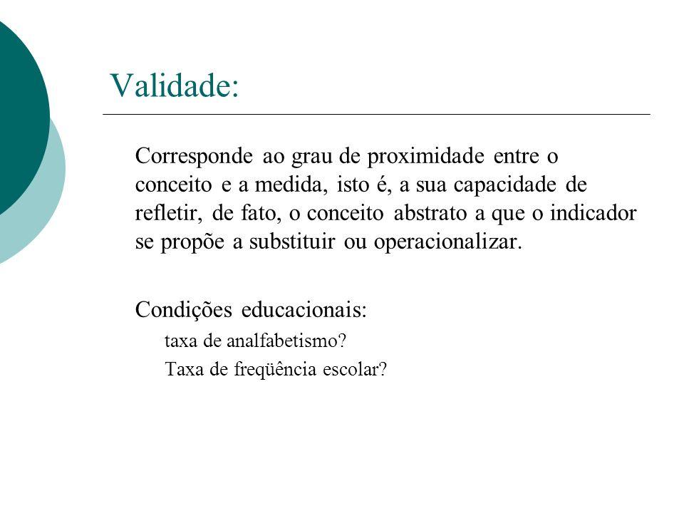 Validade: Corresponde ao grau de proximidade entre o conceito e a medida, isto é, a sua capacidade de refletir, de fato, o conceito abstrato a que o i