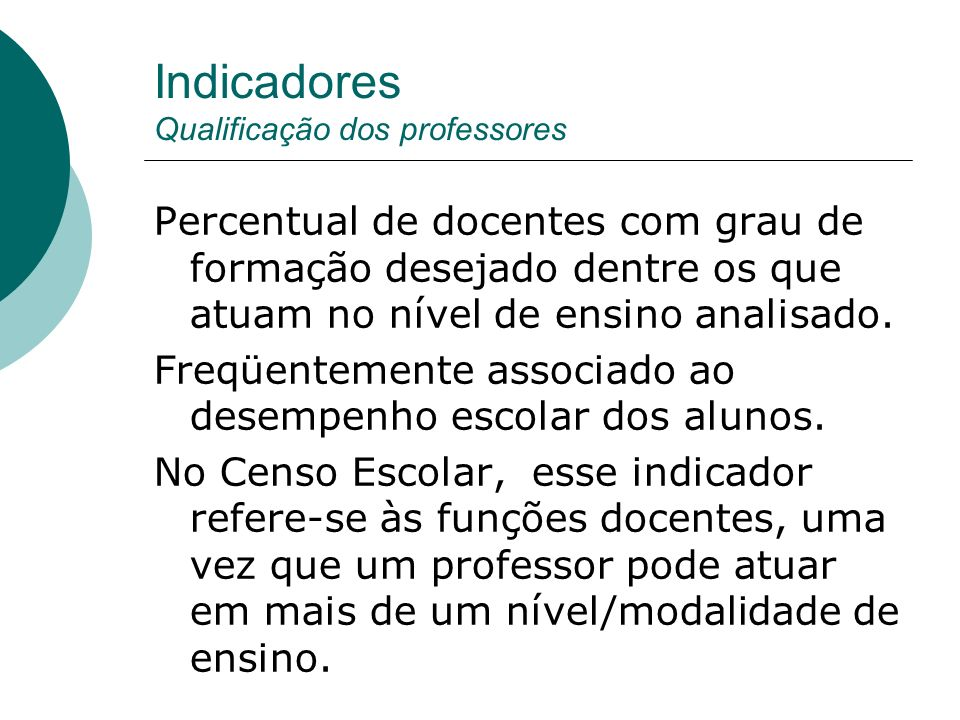 Indicadores Qualificação dos professores Percentual de docentes com grau de formação desejado dentre os que atuam no nível de ensino analisado. Freqüe
