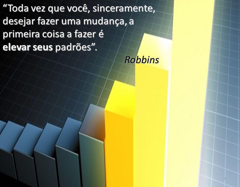 Toda vez que você, sinceramente, desejar fazer uma mudança, a primeira coisa a fazer é elevar seus padrões. Robbins 2