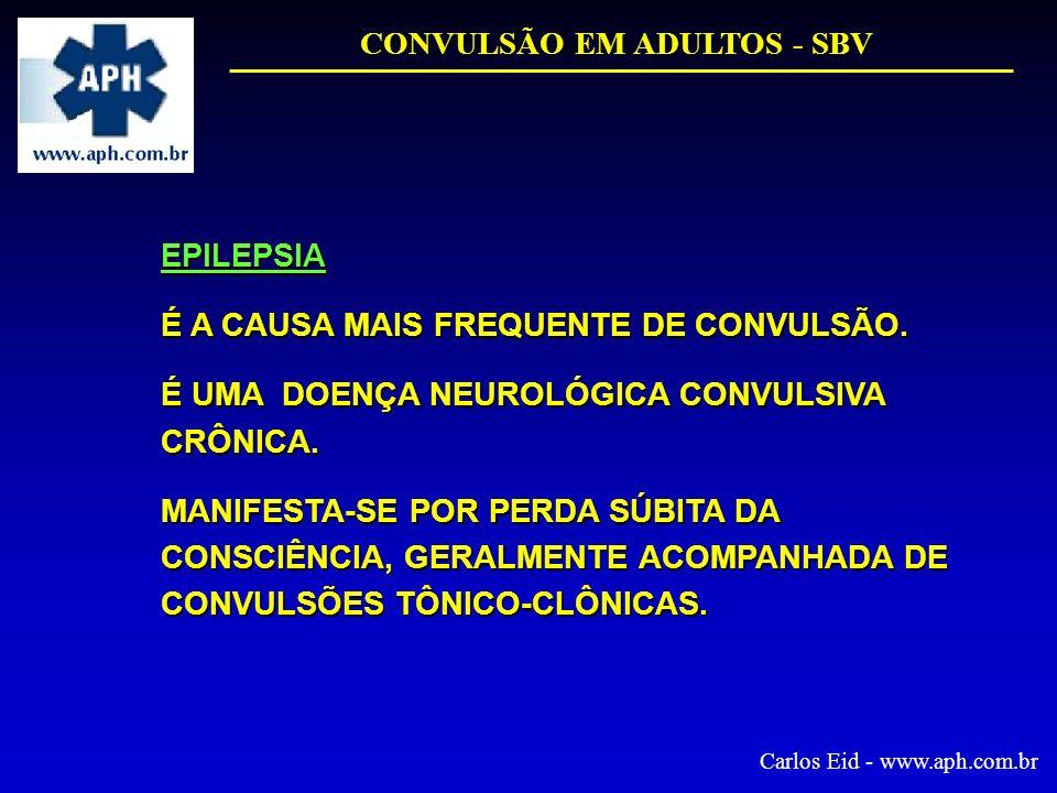 CONVULSÃO EM ADULTOS - SBV Carlos Eid - www.aph.com.br EPILEPSIA É A CAUSA MAIS FREQUENTE DE CONVULSÃO. É UMA DOENÇA NEUROLÓGICA CONVULSIVA CRÔNICA. M