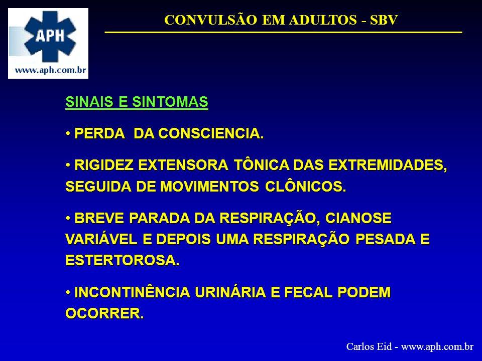 CONVULSÃO EM ADULTOS - SBV Carlos Eid - www.aph.com.br SINAIS E SINTOMAS PERDA DA CONSCIENCIA. PERDA DA CONSCIENCIA. RIGIDEZ EXTENSORA TÔNICA DAS EXTR