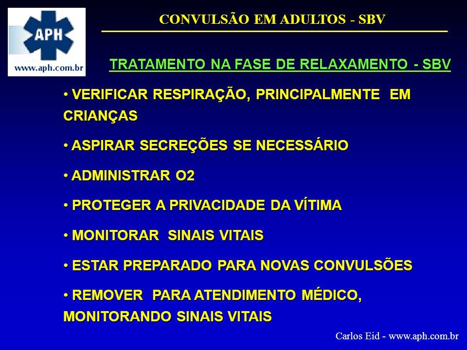 CONVULSÃO EM ADULTOS - SBV Carlos Eid - www.aph.com.br TRATAMENTO NA FASE DE RELAXAMENTO - SBV VERIFICAR RESPIRAÇÃO, PRINCIPALMENTE EM CRIANÇAS VERIFI