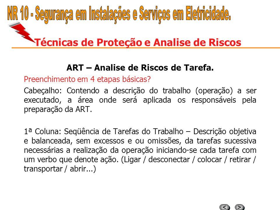 > > < < Técnicas de Proteção e Analise de Riscos ART – Analise de Riscos de Tarefa. Definição ART? A ART é uma visão técnica antecipada do trabalho a