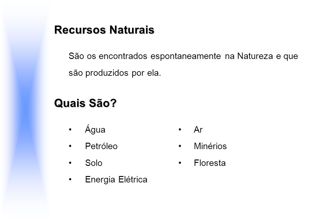 Recursos Naturais São os encontrados espontaneamente na Natureza e que são produzidos por ela. Quais São? Água Ar Petróleo Minérios Solo Floresta Ener