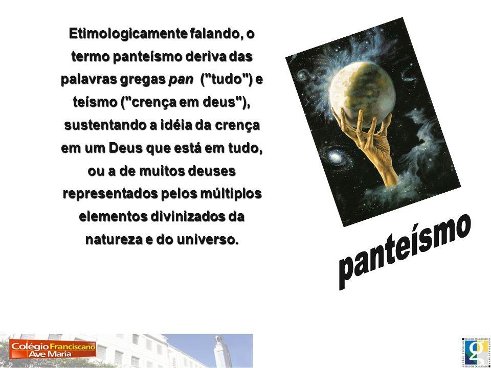 Etimologicamente falando, o termo panteísmo deriva das palavras gregas pan (