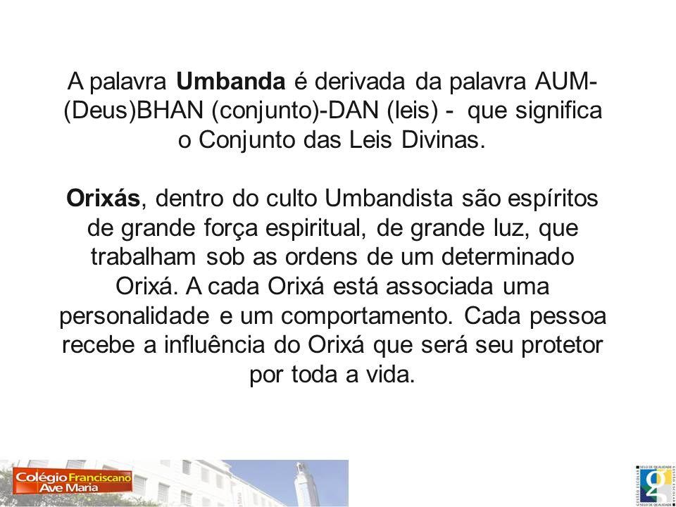 A palavra Umbanda é derivada da palavra AUM- (Deus)BHAN (conjunto)-DAN (leis) - que significa o Conjunto das Leis Divinas. Orixás, dentro do culto Umb