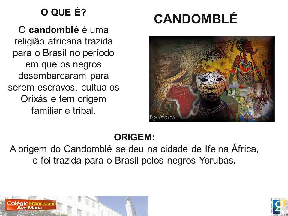O QUE É? O candomblé é uma religião africana trazida para o Brasil no período em que os negros desembarcaram para serem escravos, cultua os Orixás e t