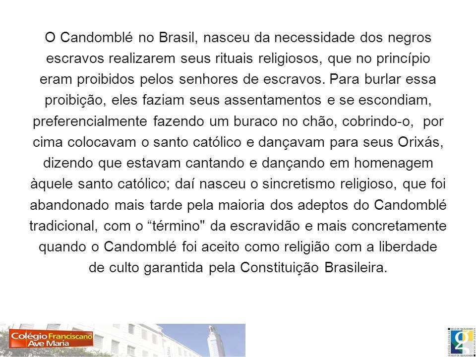 O Candomblé no Brasil, nasceu da necessidade dos negros escravos realizarem seus rituais religiosos, que no princípio eram proibidos pelos senhores de