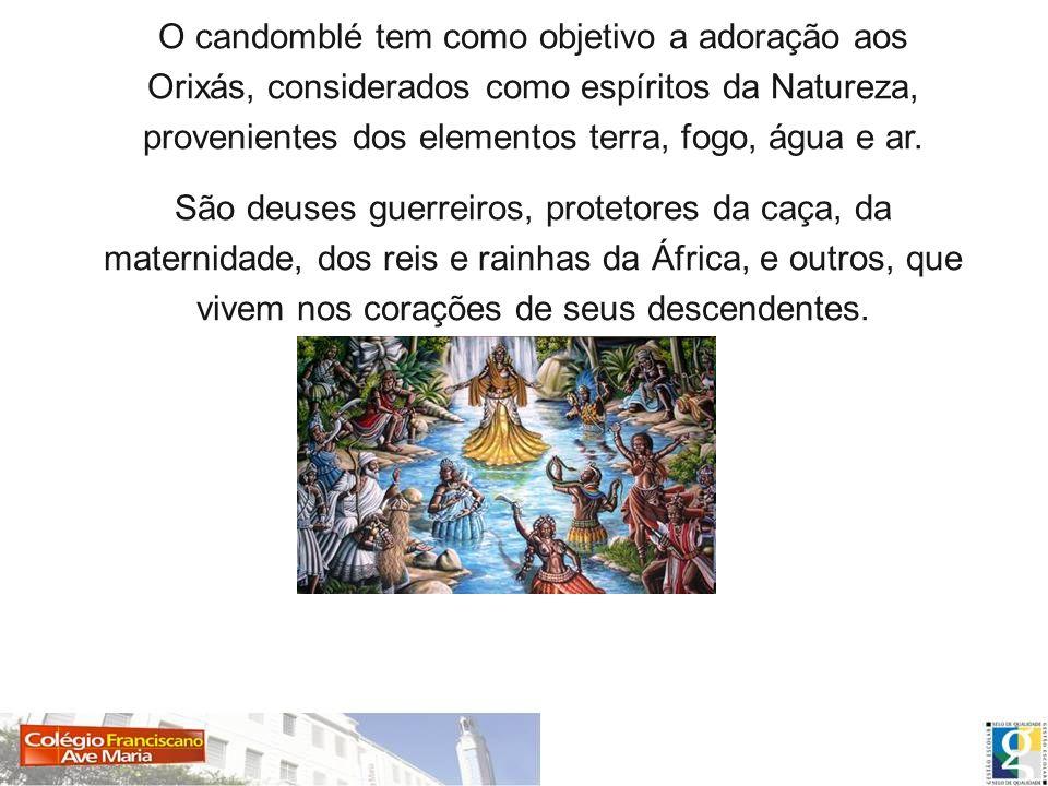 O candomblé tem como objetivo a adoração aos Orixás, considerados como espíritos da Natureza, provenientes dos elementos terra, fogo, água e ar. São d