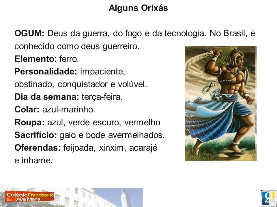 Alguns Orixás OGUM: Deus da guerra, do fogo e da tecnologia. No Brasil, é conhecido como deus guerreiro. Elemento: ferro. Personalidade: impaciente, o