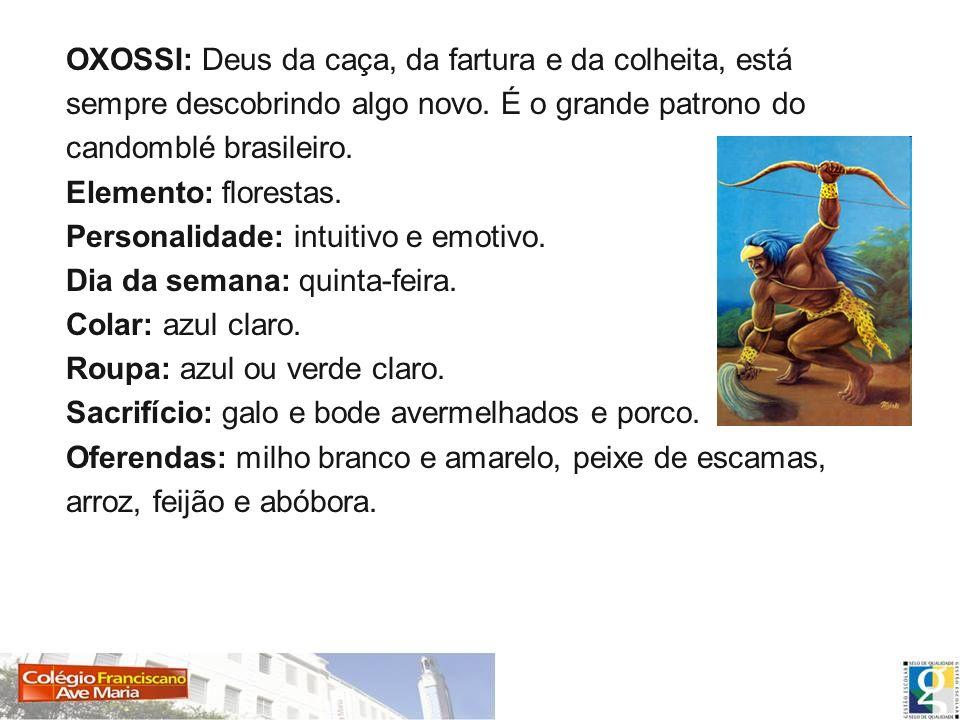 OXOSSI: Deus da caça, da fartura e da colheita, está sempre descobrindo algo novo. É o grande patrono do candomblé brasileiro. Elemento: florestas. Pe