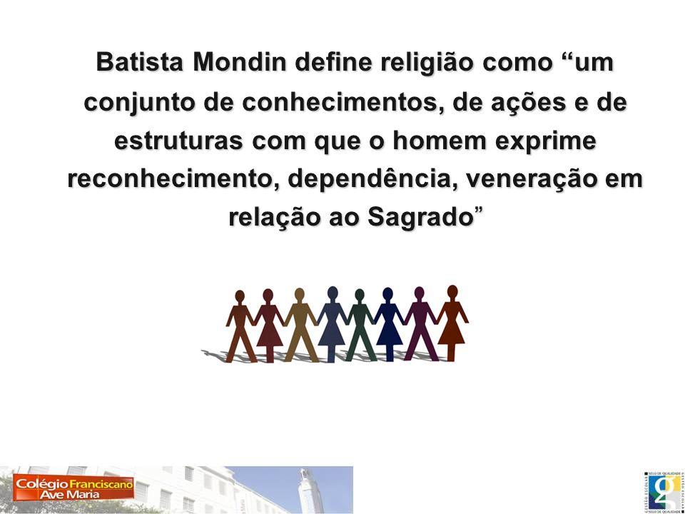 Batista Mondin define religião como um conjunto de conhecimentos, de ações e de estruturas com que o homem exprime reconhecimento, dependência, venera
