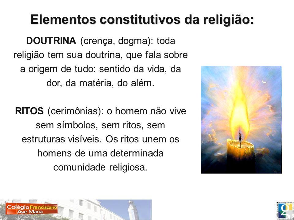 Elementos constitutivos da religião: DOUTRINA (crença, dogma): toda religião tem sua doutrina, que fala sobre a origem de tudo: sentido da vida, da do