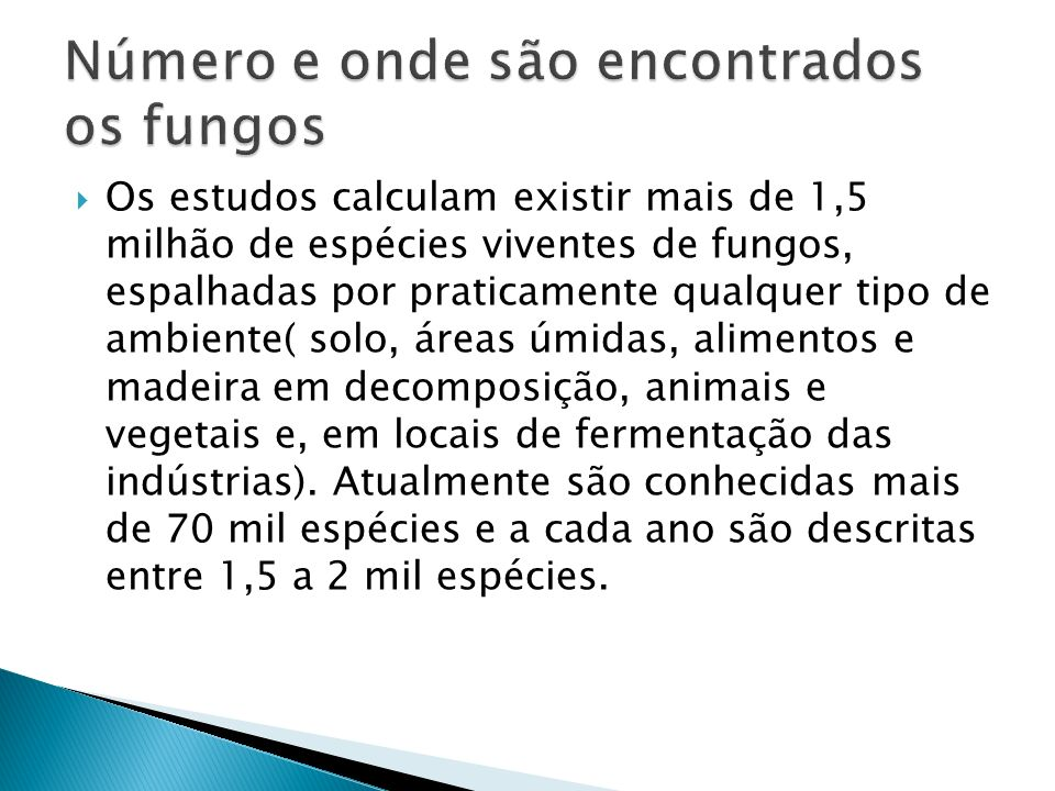 Os estudos calculam existir mais de 1,5 milhão de espécies viventes de fungos, espalhadas por praticamente qualquer tipo de ambiente( solo, áreas úmid