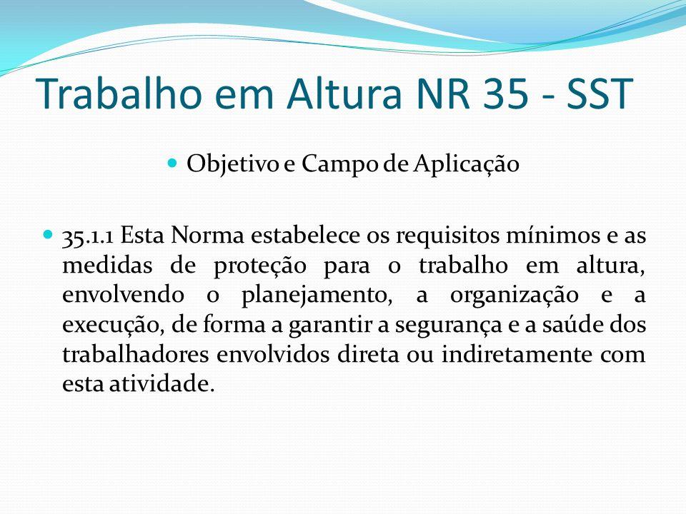 Trabalho em Altura NR 35 - SST Objetivo e Campo de Aplicação 35.1.1 Esta Norma estabelece os requisitos mínimos e as medidas de proteção para o trabal