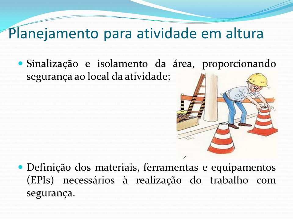 Planejamento para atividade em altura Sinalização e isolamento da área, proporcionando segurança ao local da atividade; Definição dos materiais, ferra