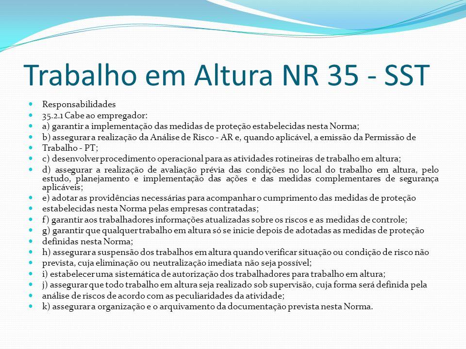 Trabalho em Altura NR 35 - SST Responsabilidades 35.2.1 Cabe ao empregador: a) garantir a implementação das medidas de proteção estabelecidas nesta No