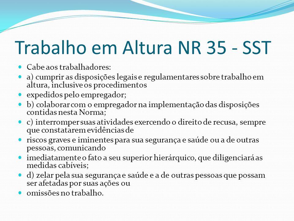 Trabalho em Altura NR 35 - SST Cabe aos trabalhadores: a) cumprir as disposições legais e regulamentares sobre trabalho em altura, inclusive os proced