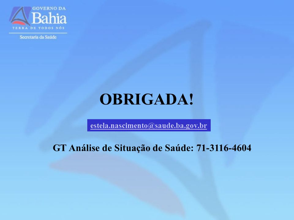 OBRIGADA! estela.nascimento@saude.ba.gov.br GT Análise de Situação de Saúde: 71-3116-4604