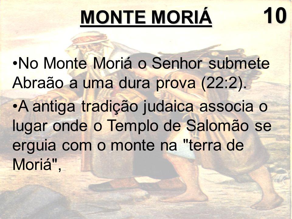 No Monte Moriá o Senhor submete Abraão a uma dura prova (22:2). A antiga tradição judaica associa o lugar onde o Templo de Salomão se erguia com o mon