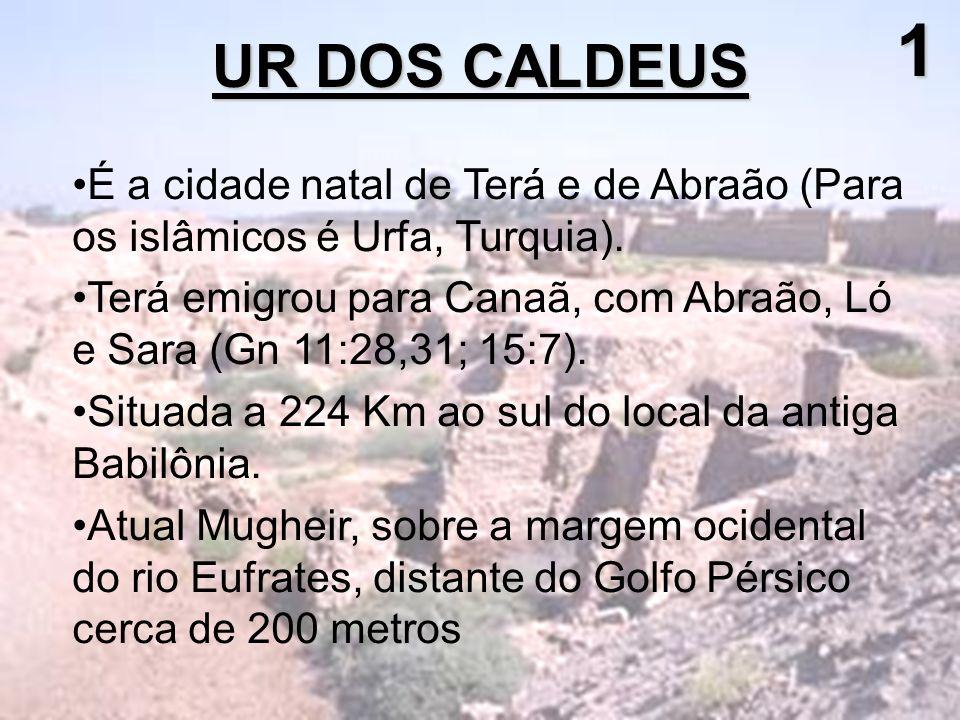 UR DOS CALDEUS 1 É a cidade natal de Terá e de Abraão (Para os islâmicos é Urfa, Turquia). Terá emigrou para Canaã, com Abraão, Ló e Sara (Gn 11:28,31