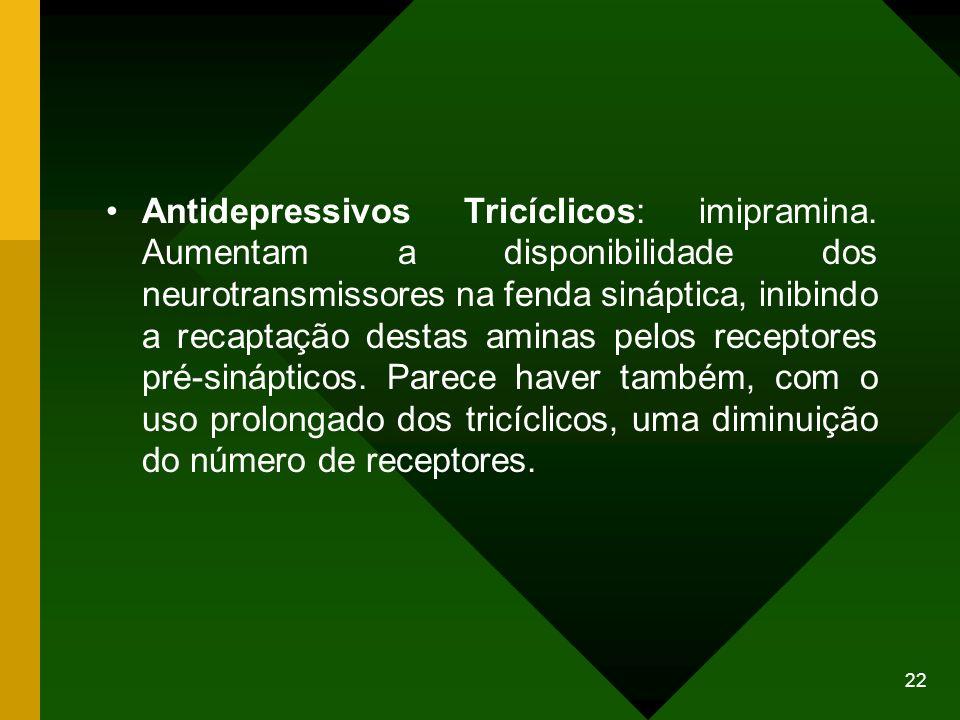 22 Antidepressivos Tricíclicos: imipramina. Aumentam a disponibilidade dos neurotransmissores na fenda sináptica, inibindo a recaptação destas aminas