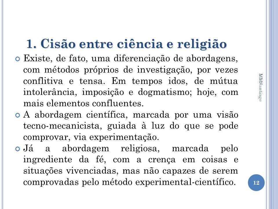 1. Cisão entre ciência e religião Existe, de fato, uma diferenciação de abordagens, com métodos próprios de investigação, por vezes conflitiva e tensa