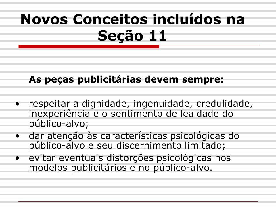 Novos Conceitos incluídos na Seção 11 As peças publicitárias devem sempre: respeitar a dignidade, ingenuidade, credulidade, inexperiência e o sentimen
