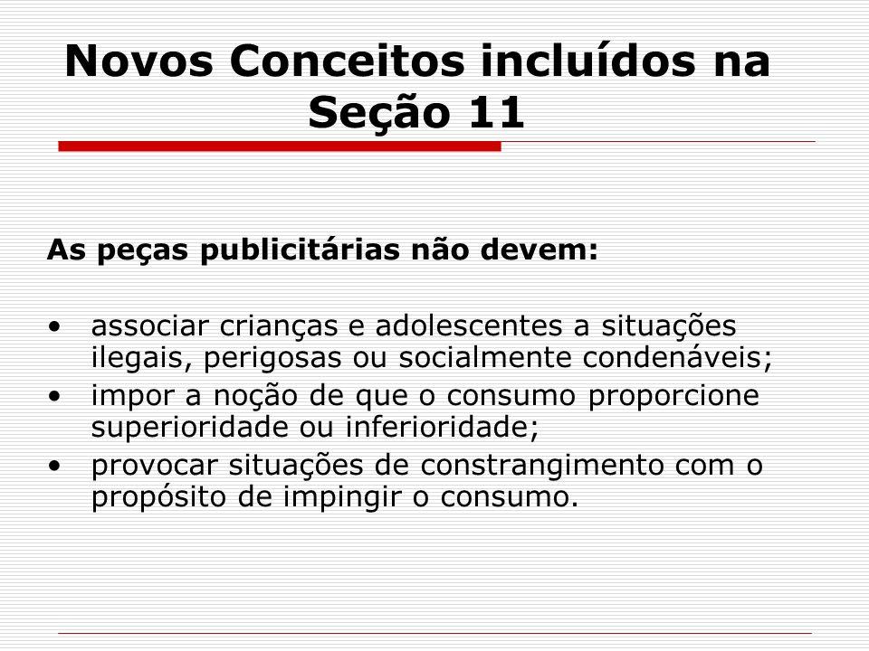Novos Conceitos incluídos na Seção 11 As peças publicitárias não devem: associar crianças e adolescentes a situações ilegais, perigosas ou socialmente