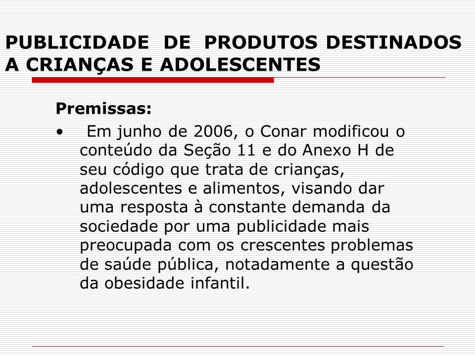 PUBLICIDADE DE PRODUTOS DESTINADOS A CRIANÇAS E ADOLESCENTES Premissas: Em junho de 2006, o Conar modificou o conteúdo da Seção 11 e do Anexo H de seu