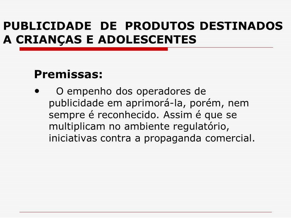 PUBLICIDADE DE PRODUTOS DESTINADOS A CRIANÇAS E ADOLESCENTES Premissas: O empenho dos operadores de publicidade em aprimorá-la, porém, nem sempre é re