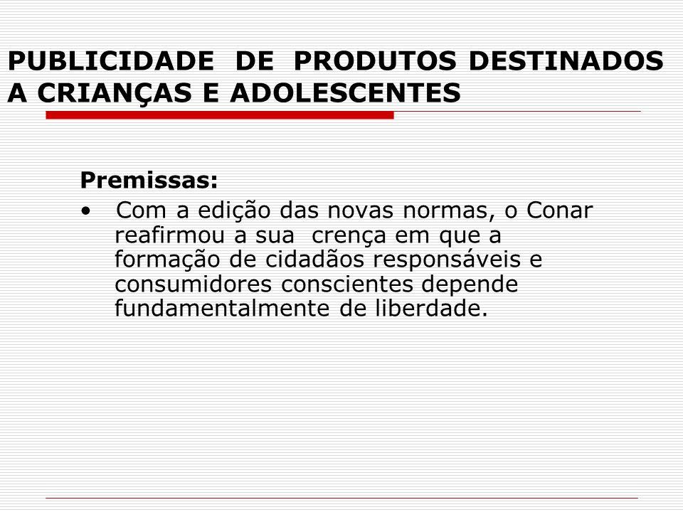 PUBLICIDADE DE PRODUTOS DESTINADOS A CRIANÇAS E ADOLESCENTES Premissas: Com a edição das novas normas, o Conar reafirmou a sua crença em que a formaçã