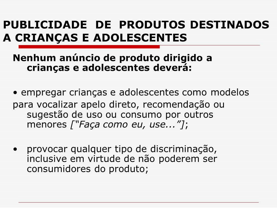 PUBLICIDADE DE PRODUTOS DESTINADOS A CRIANÇAS E ADOLESCENTES Nenhum anúncio de produto dirigido a crianças e adolescentes deverá: empregar crianças e