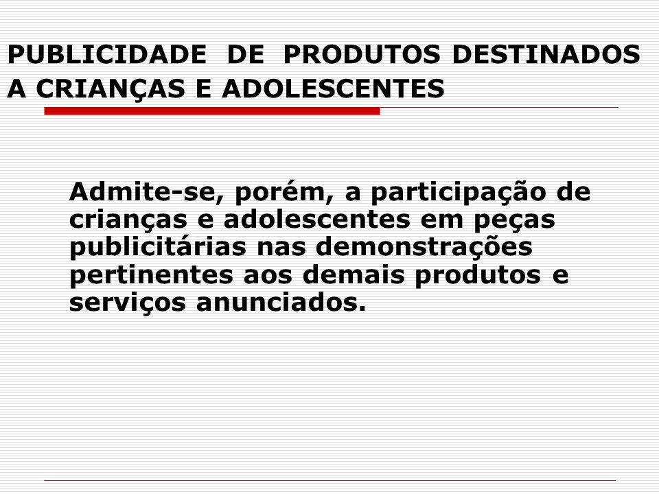 PUBLICIDADE DE PRODUTOS DESTINADOS A CRIANÇAS E ADOLESCENTES Admite-se, porém, a participação de crianças e adolescentes em peças publicitárias nas de