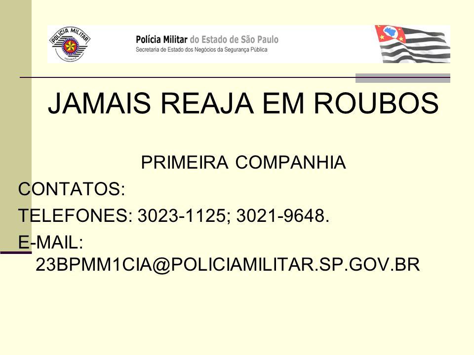 JAMAIS REAJA EM ROUBOS PRIMEIRA COMPANHIA CONTATOS: TELEFONES: 3023-1125; 3021-9648. E-MAIL: 23BPMM1CIA@POLICIAMILITAR.SP.GOV.BR