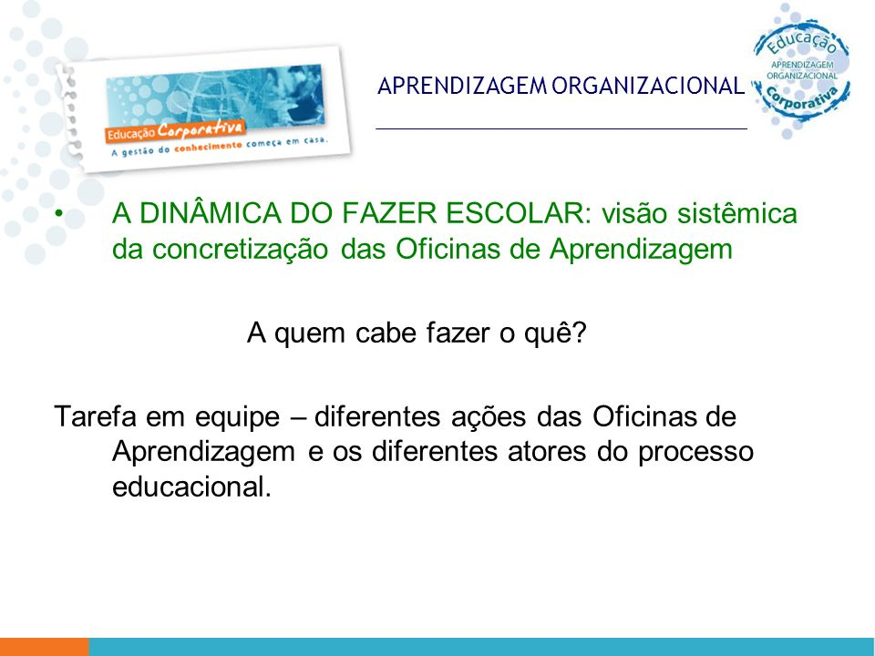 APRENDIZAGEM ORGANIZACIONAL A DINÂMICA DO FAZER ESCOLAR: visão sistêmica da concretização das Oficinas de Aprendizagem A quem cabe fazer o quê? Tarefa