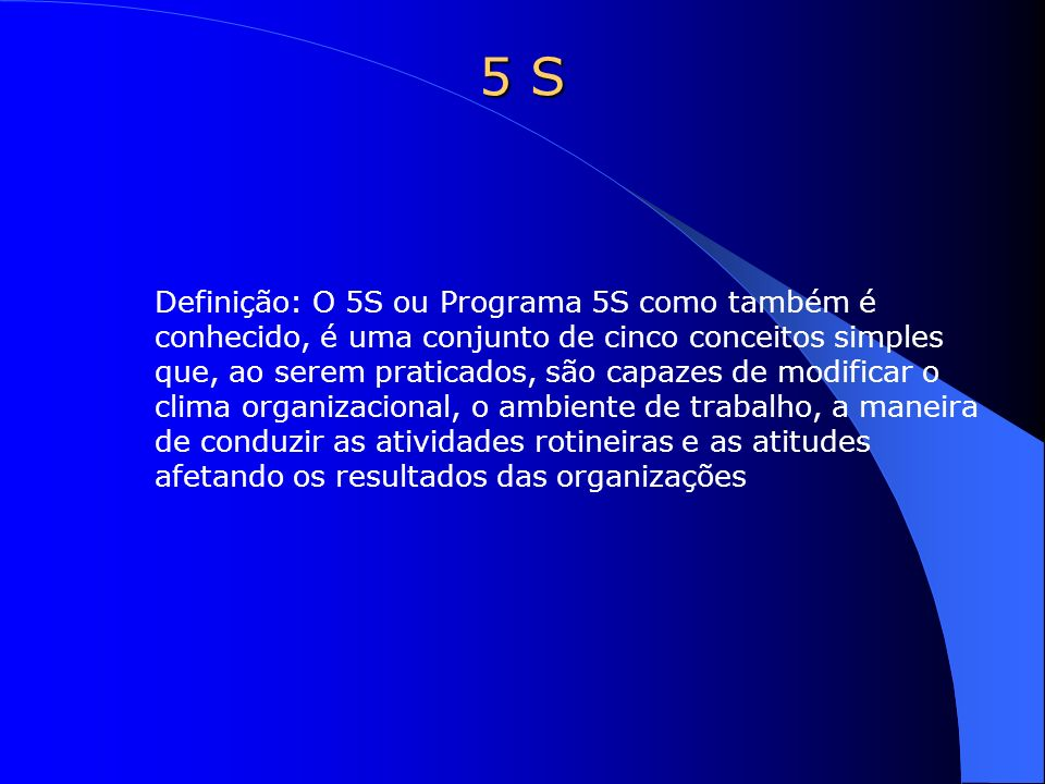 5 S Definição: O 5S ou Programa 5S como também é conhecido, é uma conjunto de cinco conceitos simples que, ao serem praticados, são capazes de modific
