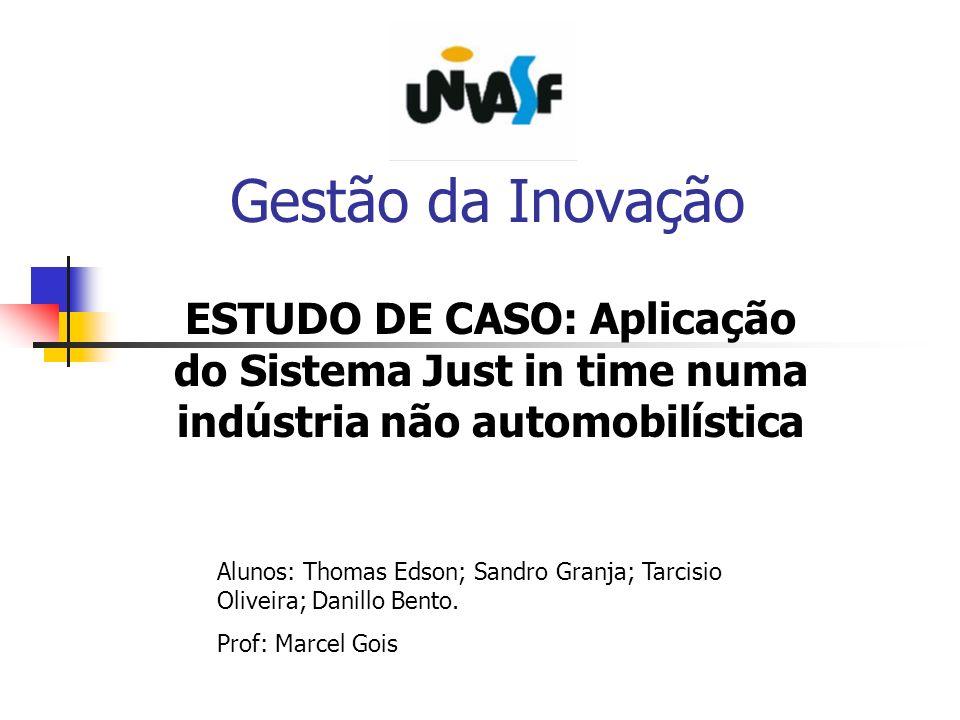 Gestão da Inovação ESTUDO DE CASO: Aplicação do Sistema Just in time numa indústria não automobilística Alunos: Thomas Edson; Sandro Granja; Tarcisio
